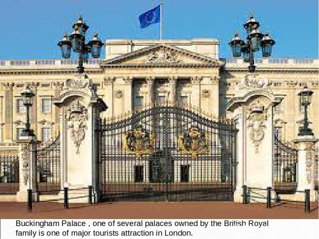 Buckingham Palace , one of several palaces owned by the British Royal family is one of major tourists attraction in London.