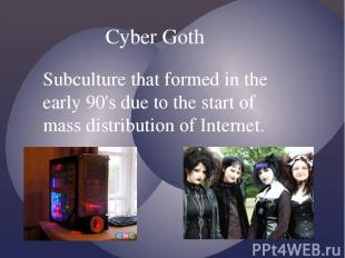 Cyber Goth Subculture that formed in the early 90's due to the start of mass dis