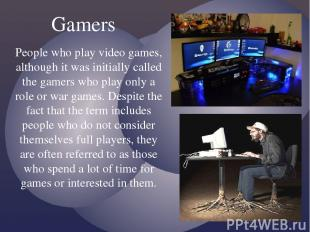 People who play video games, although it was initially called the gamers who pla
