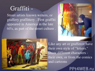 Street artists known writers, or graffery graffittery . First graffiti appeared