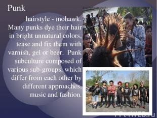 hairstyle - mohawk. Many punks dye their hair in bright unnatural colors, tease