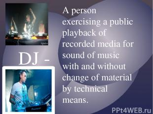 DJ - A person exercising a public playback of recorded media for sound of music