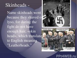 Skinheads - Name skinheads went because they shaved on lyso, for during the figh