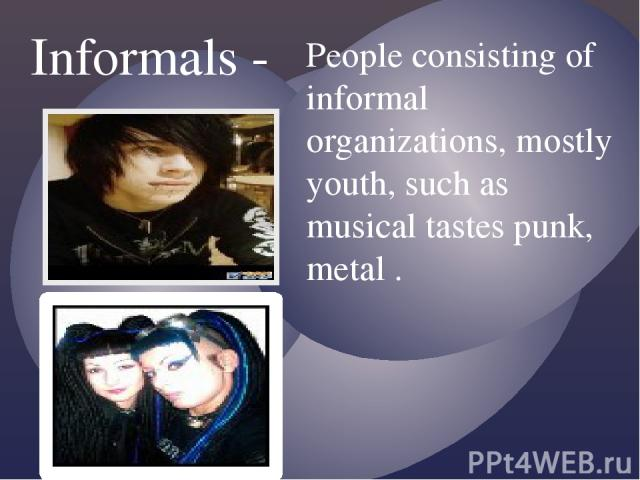 Informals - People consisting of informal organizations, mostly youth, such as musical tastes punk, metal .