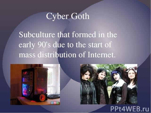 Cyber Goth Subculture that formed in the early 90's due to the start of mass distribution of Internet.