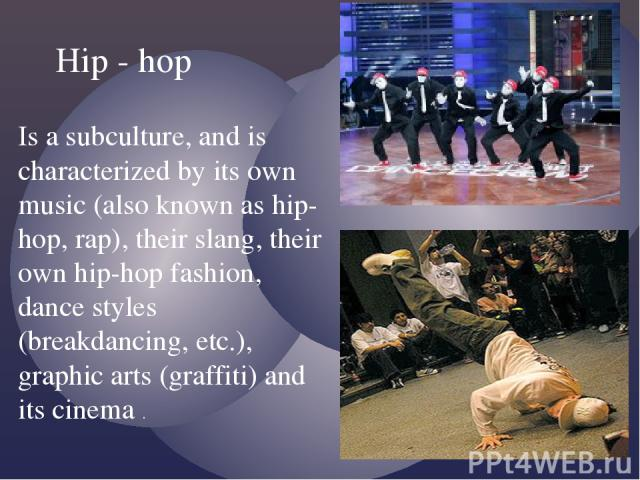 Is a subculture, and is characterized by its own music (also known as hip-hop, rap), their slang, their own hip-hop fashion, dance styles (breakdancing, etc.), graphic arts (graffiti) and its cinema . Hip - hop
