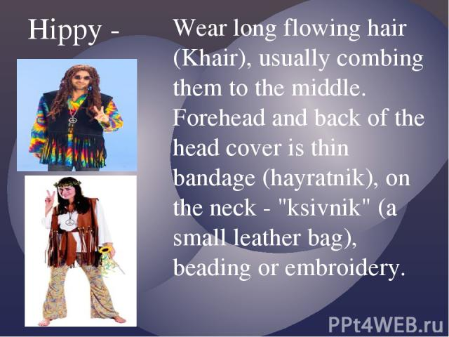 Hippy - Wear long flowing hair (Khair), usually combing them to the middle. Forehead and back of the head cover is thin bandage (hayratnik), on the neck -
