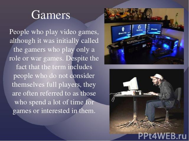 People who play video games, although it was initially called the gamers who play only a role or war games. Despite the fact that the term includes people who do not consider themselves full players, they are often referred to as those who spend a l…