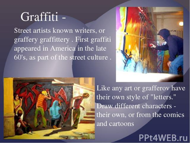 Street artists known writers, or graffery graffittery . First graffiti appeared in America in the late 60's, as part of the street culture . Graffiti - Like any art or grafferov have their own style of