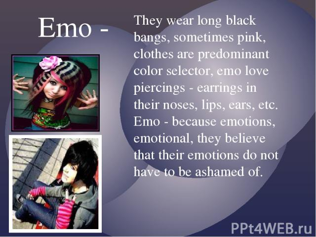 They wear long black bangs, sometimes pink, clothes are predominant color selector, emo love piercings - earrings in their noses, lips, ears, etc. Emo - because emotions, emotional, they believe that their emotions do not have to be ashamed of. Emo -