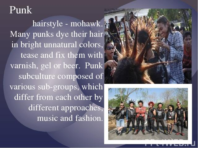 hairstyle - mohawk. Many punks dye their hair in bright unnatural colors, tease and fix them with varnish, gel or beer.  Punk subculture composed of various sub-groups, which differ from each other by different approaches, music and fashion. Punk