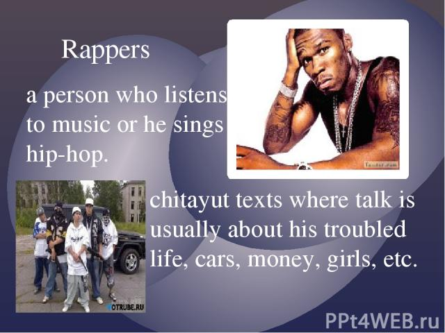 Rappers a person who listens to music or he sings hip-hop. chitayut texts where talk is usually about his troubled life, cars, money, girls, etc.