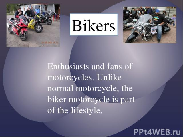 Bikers Enthusiasts and fans of motorcycles. Unlike normal motorcycle, the biker motorcycle is part of the lifestyle.