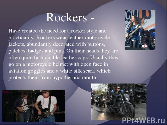 Have created the need for a rocker style and practicality. Rockers wear leather motorcycle jackets, abundantly decorated with buttons, patches, badges and pins. On their heads they are often quite fashionable leather caps. Usually they go on a motor…