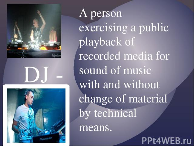 DJ - A person exercising a public playback of recorded media for sound of music with and without change of material by technical means.