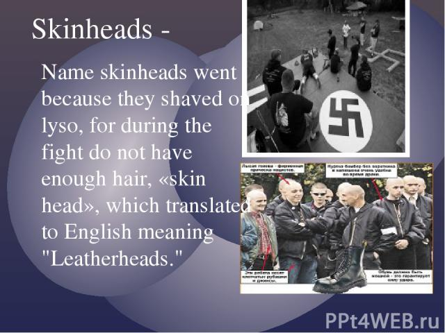 Skinheads - Name skinheads went because they shaved on lyso, for during the fight do not have enough hair, «skin head», which translated to English meaning