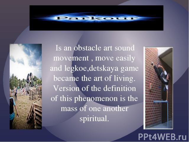 Is an obstacle art sound movement , move easily and legkoe,detskaya game became the art of living. Version of the definition of this phenomenon is the mass of one another spiritual.