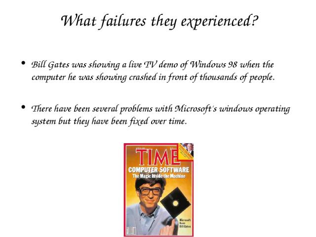 What failures they experienced? Bill Gates was showing a live TV demo of Windows 98 when the computer he was showing crashed in front of thousands of people. There have been several problems with Microsoft's windows operating system but they have be…