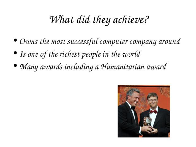 What did they achieve? Owns the most successful computer company around Is one of the richest people in the world Many awards including a Humanitarian award
