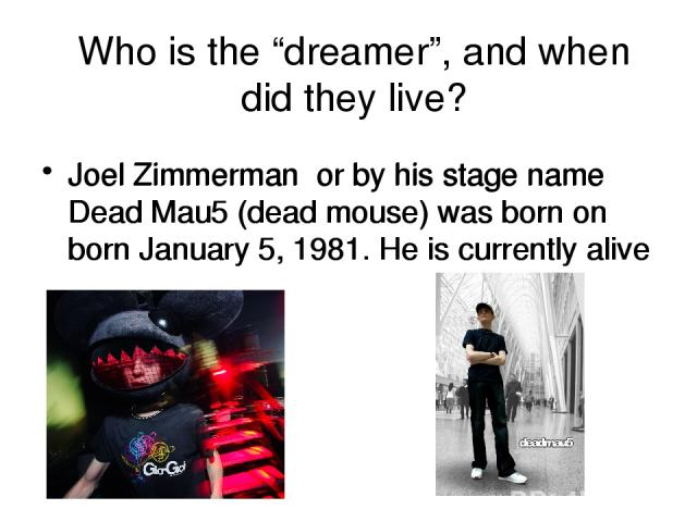 """Who is the """"dreamer"""", and when did they live? Joel Zimmerman or by his stage name Dead Mau5 (dead mouse) was born on born January 5, 1981. He is currently alive Joel Zimmerman or by his stage name Dead Mau5 (dead mouse) was born on born January 5, 1…"""