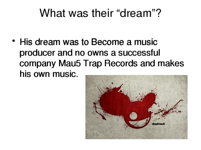 """What was their """"dream""""? His dream was to Become a music producer and no owns a successful company Mau5 Trap Records and makes his own music. His dream was to Become a music producer and no owns a successful company Mau5 Trap Records and makes his ow…"""