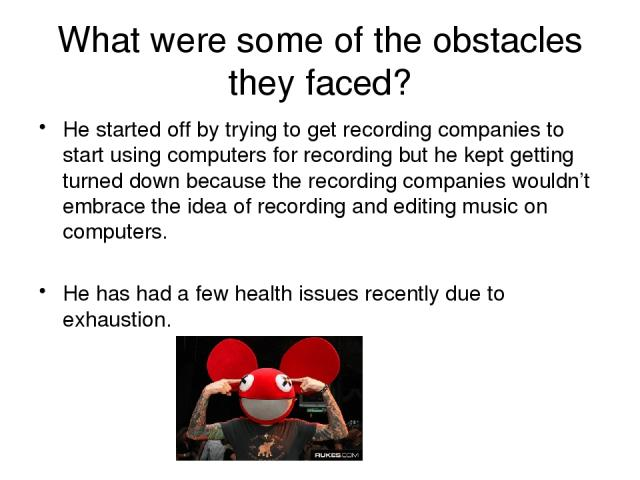 What were some of the obstacles they faced? He started off by trying to get recording companies to start using computers for recording but he kept getting turned down because the recording companies wouldn't embrace the idea of recording and editing…