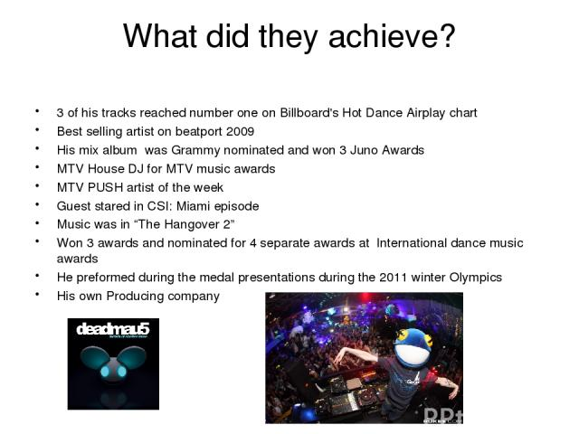 What did they achieve? 3 of his tracks reached number one on Billboard's Hot Dance Airplay chart Best selling artist on beatport 2009 His mix album was Grammy nominated and won 3 Juno Awards MTV House DJ for MTV music awards MTV PUSH artist of the w…