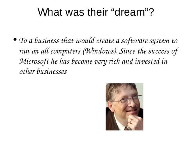 """What was their """"dream""""? To a business that would create a software system to run on all computers (Windows). Since the success of Microsoft he has become very rich and invested in other businesses"""