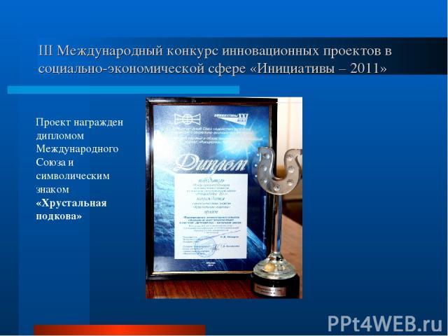 III Международный конкурс инновационных проектов в социально-экономической сфере «Инициативы – 2011» Проект награжден дипломом Международного Союза и символическим знаком «Хрустальная подкова»