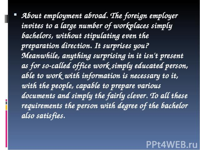 About employment abroad. The foreign employer invites to a large number of workplaces simply bachelors, without stipulating even the preparation direction. It surprises you? Meanwhile, anything surprising in it isn't present as for so-called office …