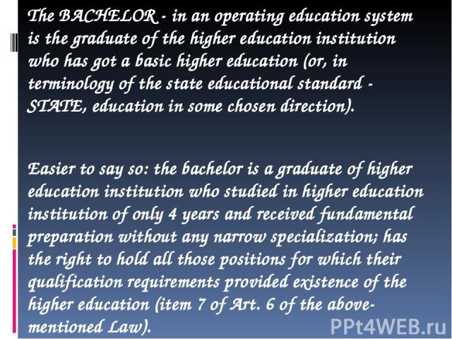 The BACHELOR - in an operating education system is the graduate of the higher education institution who has got a basic higher education (or, in terminology of the state educational standard - STATE, education in some chosen direction). Easier to sa…
