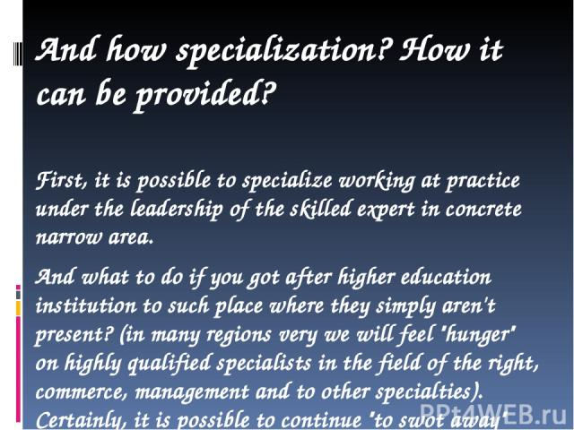 And how specialization? How it can be provided? First, it is possible to specialize working at practice under the leadership of the skilled expert in concrete narrow area. And what to do if you got after higher education institution to such place wh…