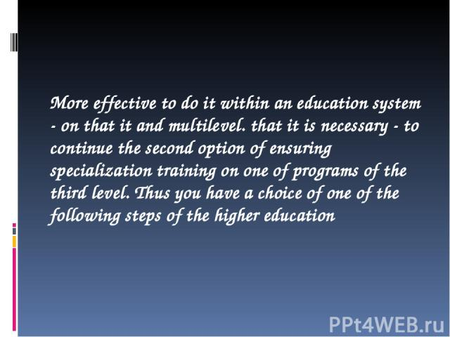 More effective to do it within an education system - on that it and multilevel. that it is necessary - to continue the second option of ensuring specialization training on one of programs of the third level. Thus you have a choice of one of the foll…
