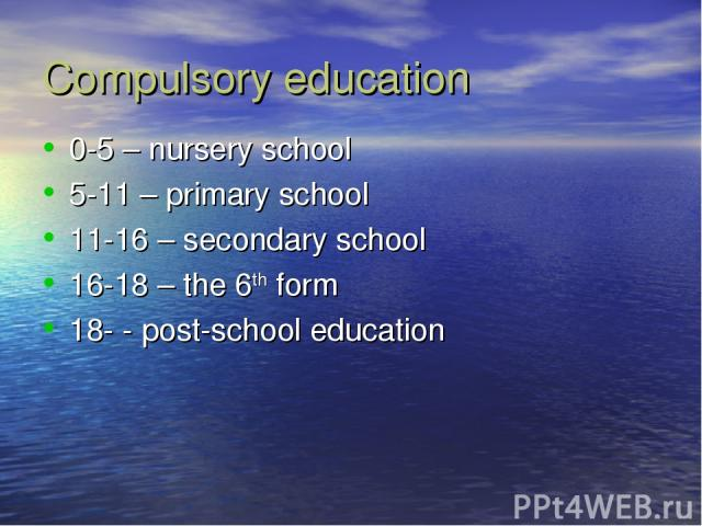 Compulsory education 0-5 – nursery school 5-11 – primary school 11-16 – secondary school 16-18 – the 6th form 18- - post-school education