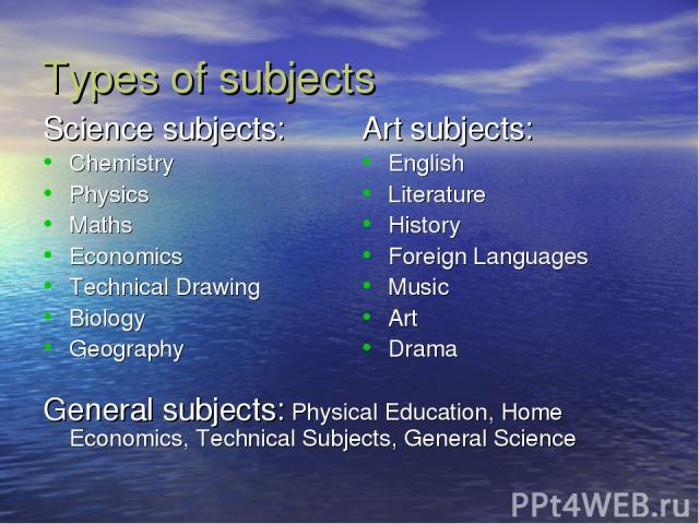 Types of subjects Science subjects: Chemistry Physics Maths Economics Technical Drawing Biology Geography General subjects: Physical Education, Home Economics, Technical Subjects, General Science Art subjects: English Literature History Foreign Lang…