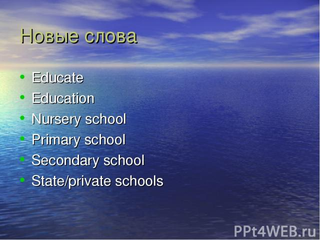 Новые слова Educate Education Nursery school Primary school Secondary school State/private schools