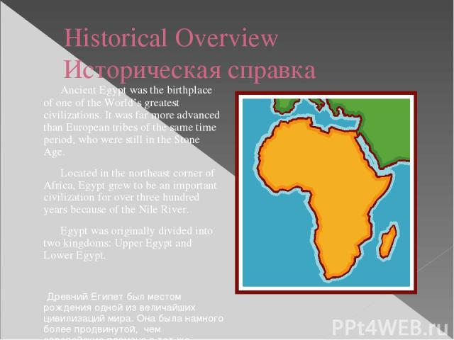 Historical Overview Историческая справка Ancient Egypt was the birthplace of one of the World's greatest civilizations. It was far more advanced than European tribes of the same time period, who were still in the Stone Age. Located in the northeast …