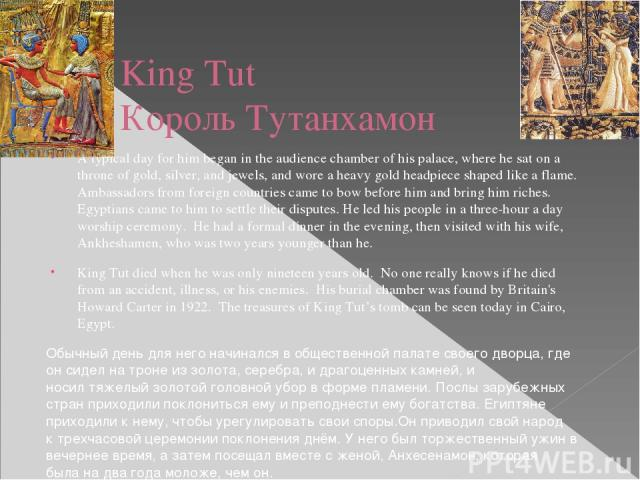 King Tut Король Тутанхамон A typical day for him began in the audience chamber of his palace, where he sat on a throne of gold, silver, and jewels, and wore a heavy gold headpiece shaped like a flame. Ambassadors from foreign countries came to bow b…