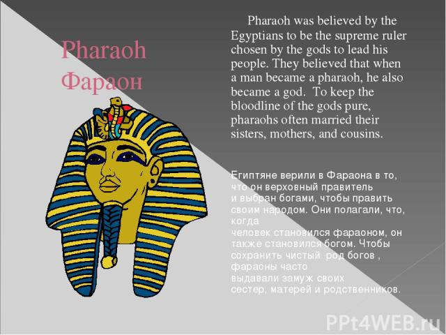 Pharaoh Фараон Pharaoh was believed by the Egyptians to be the supreme ruler chosen by the gods to lead his people. They believed that when a man became a pharaoh, he also became a god. To keep the bloodline of the gods pure, pharaohs often married …