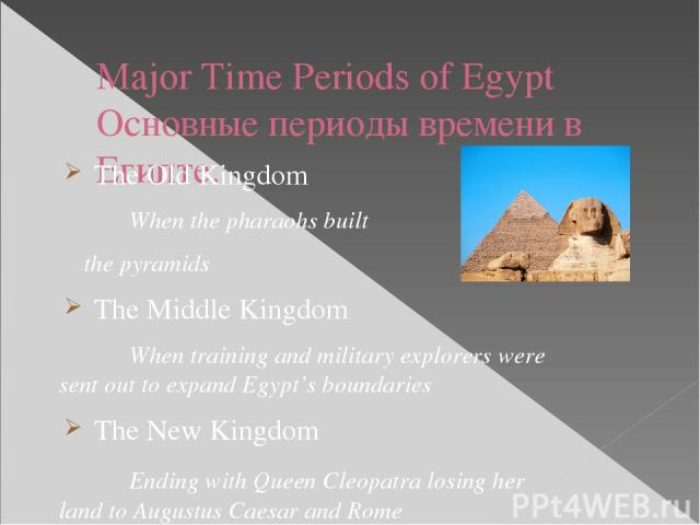Major Time Periods of Egypt Основные периоды времени в Египте. The Old Kingdom When the pharaohs built the pyramids The Middle Kingdom When training and military explorers were sent out to expand Egypt's boundaries The New Kingdom Ending with Queen …