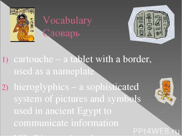 Vocabulary Словарь cartouche – a tablet with a border, used as a nameplate hieroglyphics – a sophisticated system of pictures and symbols used in ancient Egypt to communicate information Nile River – river that runs through Egypt Ankh – a symbol for…