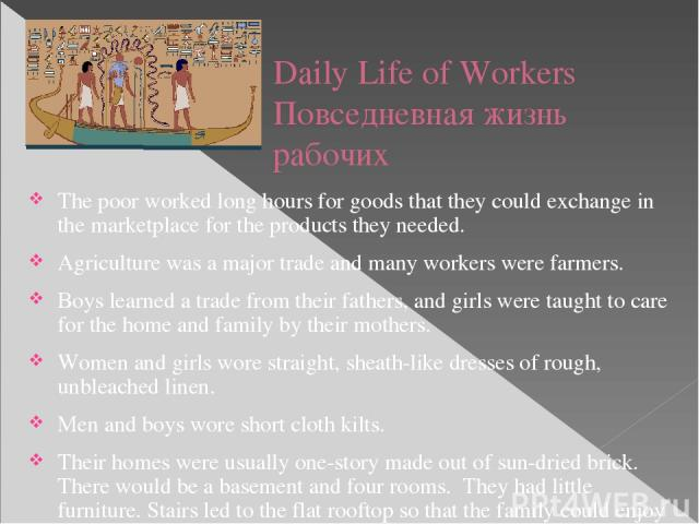 Daily Life of Workers Повседневная жизнь рабочих The poor worked long hours for goods that they could exchange in the marketplace for the products they needed. Agriculture was a major trade and many workers were farmers. Boys learned a trade from th…