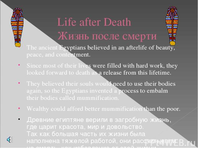 Life after Death Жизнь после смерти The ancient Egyptians believed in an afterlife of beauty, peace, and contentment. Since most of their lives were filled with hard work, they looked forward to death as a release from this lifetime. They believed t…