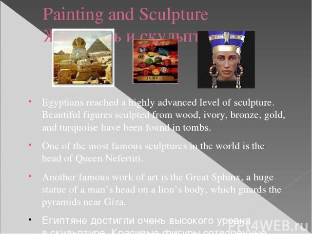 Painting and Sculpture Живопись и скульптура Egyptians reached a highly advanced level of sculpture. Beautiful figures sculpted from wood, ivory, bronze, gold, and turquoise have been found in tombs. One of the most famous sculptures in the world is…