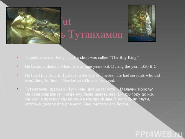 """King Tut Король Тутанхамон Tutankhamen, or King Tut, for short was called """"The Boy King"""". He became pharaoh when he was nine years old. During the year 1350 B.C. He lived in a beautiful palace in the city of Thebes. He had servants who did everythin…"""