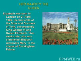 Elizabeth was born in London on 21 April 1926, the first child of the Duke and D
