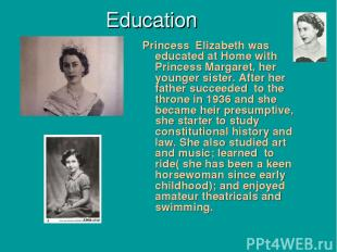 Education Princess Elizabeth was educated at Home with Princess Margaret, her yo