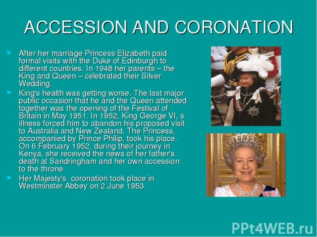 ACCESSION AND CORONATION After her marriage Princess Elizabeth paid formal visits with the Duke of Edinburgh to different countries. In 1948 her parents – the King and Queen – celebrated their Silver Wedding. King's health was getting worse. The las…