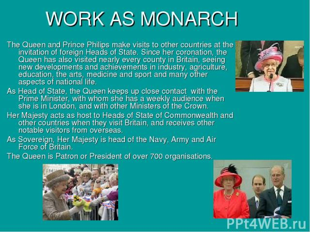 WORK AS MONARCH The Queen and Prince Philips make visits to other countries at the invitation of foreign Heads of State. Since her coronation, the Queen has also visited nearly every county in Britain, seeing new developments and achievements in ind…