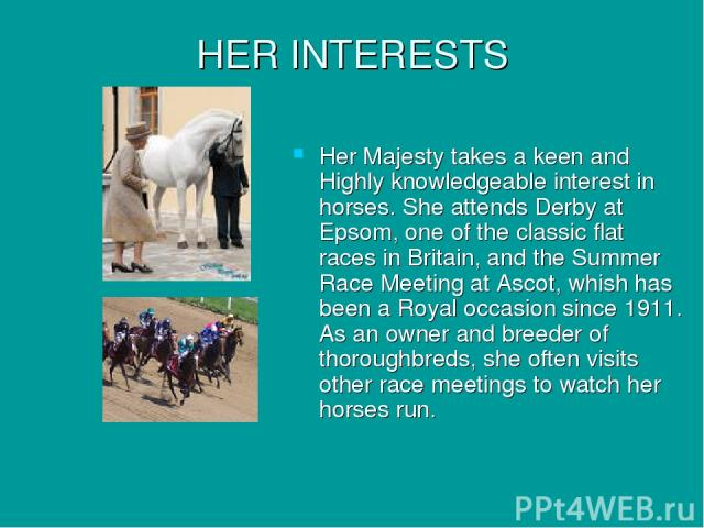 HER INTERESTS Her Majesty takes a keen and Highly knowledgeable interest in horses. She attends Derby at Epsom, one of the classic flat races in Britain, and the Summer Race Meeting at Ascot, whish has been a Royal occasion since 1911. As an owner a…